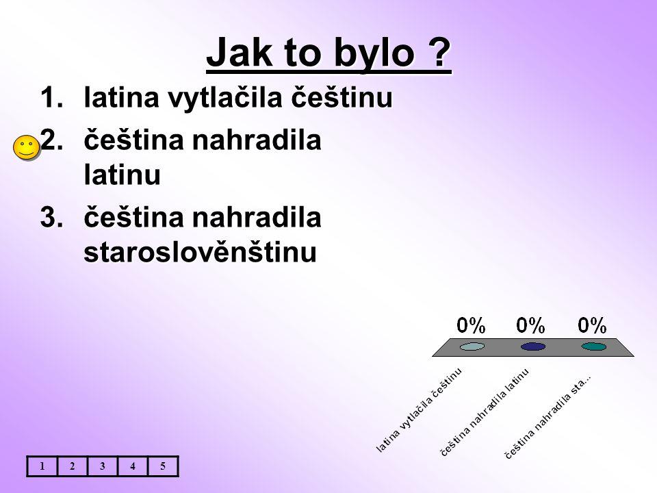 Jak to bylo ? 1.latina vytlačila češtinu 2.čeština nahradila latinu 3.čeština nahradila staroslověnštinu 12345