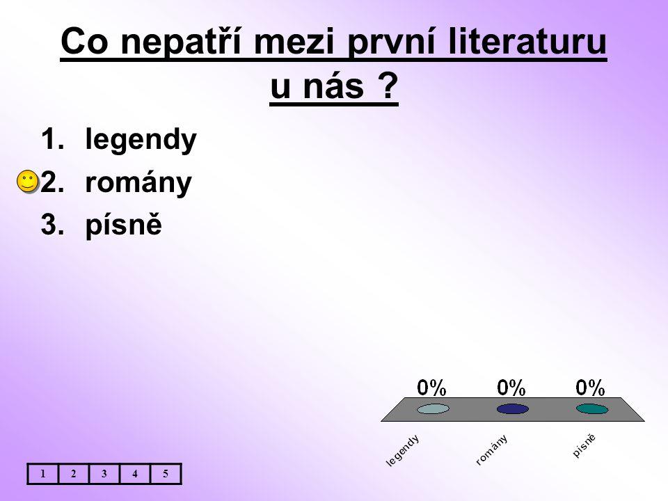 Co nepatří mezi první literaturu u nás ? 1.legendy 2.romány 3.písně 12345