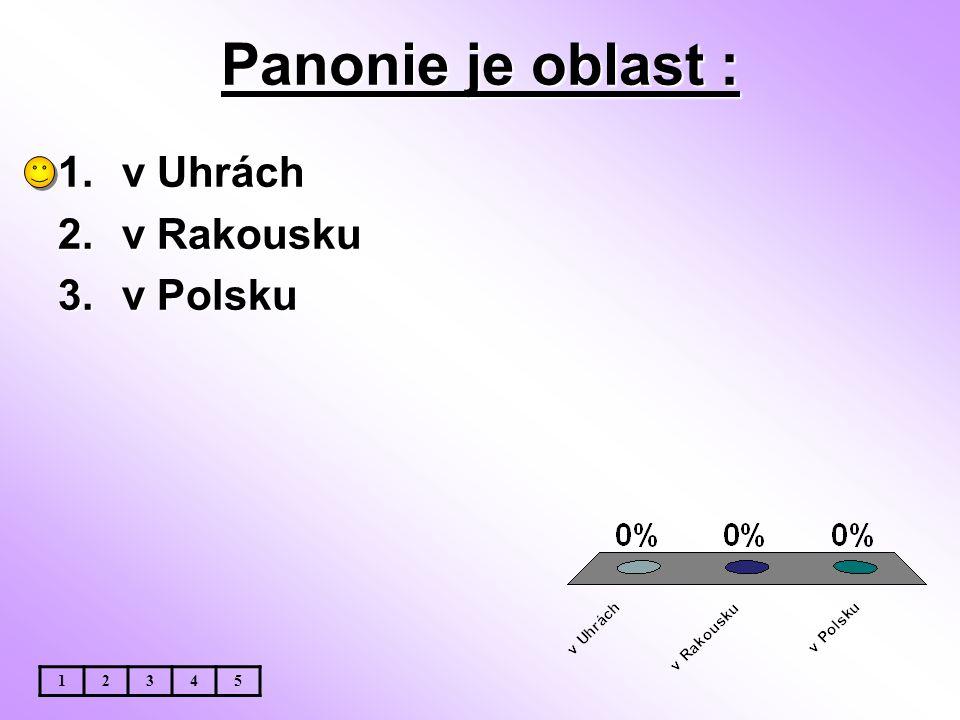 Panonie je oblast : 1.v Uhrách 2.v Rakousku 3.v Polsku 12345