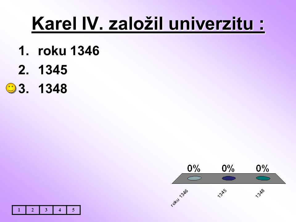 Karel IV. založil univerzitu : 12345 1.roku 1346 2.1345 3.1348