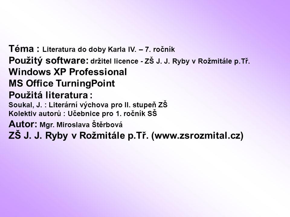 Téma : Literatura do doby Karla IV. – 7. ročník Použitý software: držitel licence - ZŠ J. J. Ryby v Rožmitále p.Tř. Windows XP Professional MS Office