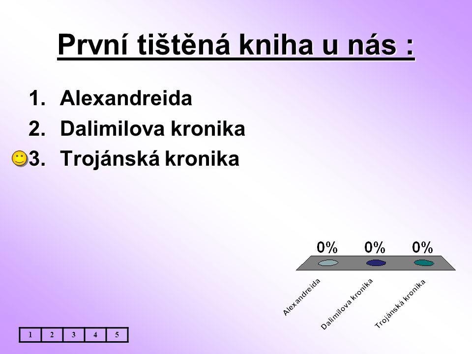 První tištěná kniha u nás : 1.Alexandreida 2.Dalimilova kronika 3.Trojánská kronika 12345