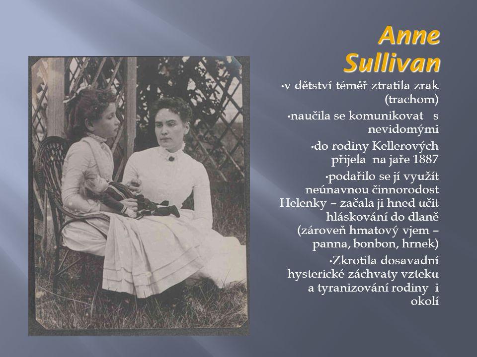 Anne Sullivan • v dětství téměř ztratila zrak (trachom) • naučila se komunikovat s nevidomými • do rodiny Kellerových přijela na jaře 1887 • podařilo se jí využít neúnavnou činnorodost Helenky – začala ji hned učit hláskování do dlaně (zároveň hmatový vjem – panna, bonbon, hrnek) • Zkrotila dosavadní hysterické záchvaty vzteku a tyranizování rodiny i okolí