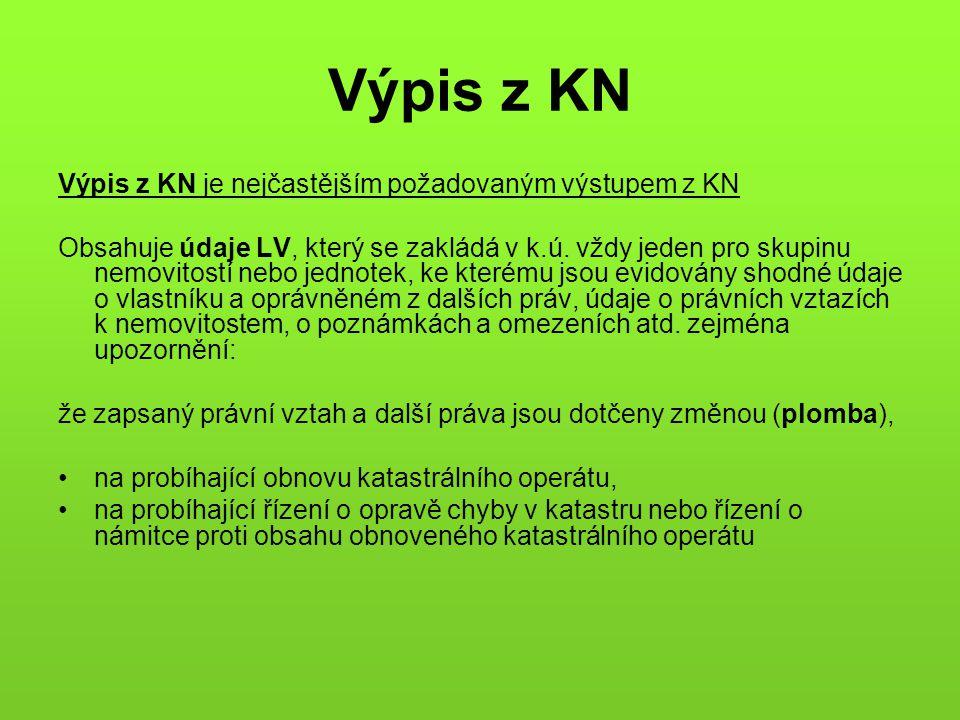 Výpis z KN Výpis z KN je nejčastějším požadovaným výstupem z KN Obsahuje údaje LV, který se zakládá v k.ú. vždy jeden pro skupinu nemovitostí nebo jed