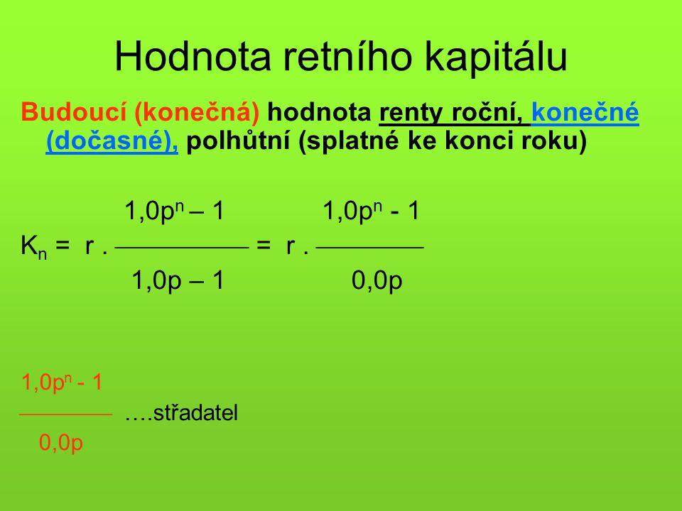 Hodnota retního kapitálu Budoucí (konečná) hodnota renty roční, konečné (dočasné), polhůtní (splatné ke konci roku) 1,0p n – 1 1,0p n - 1 K n = r. 