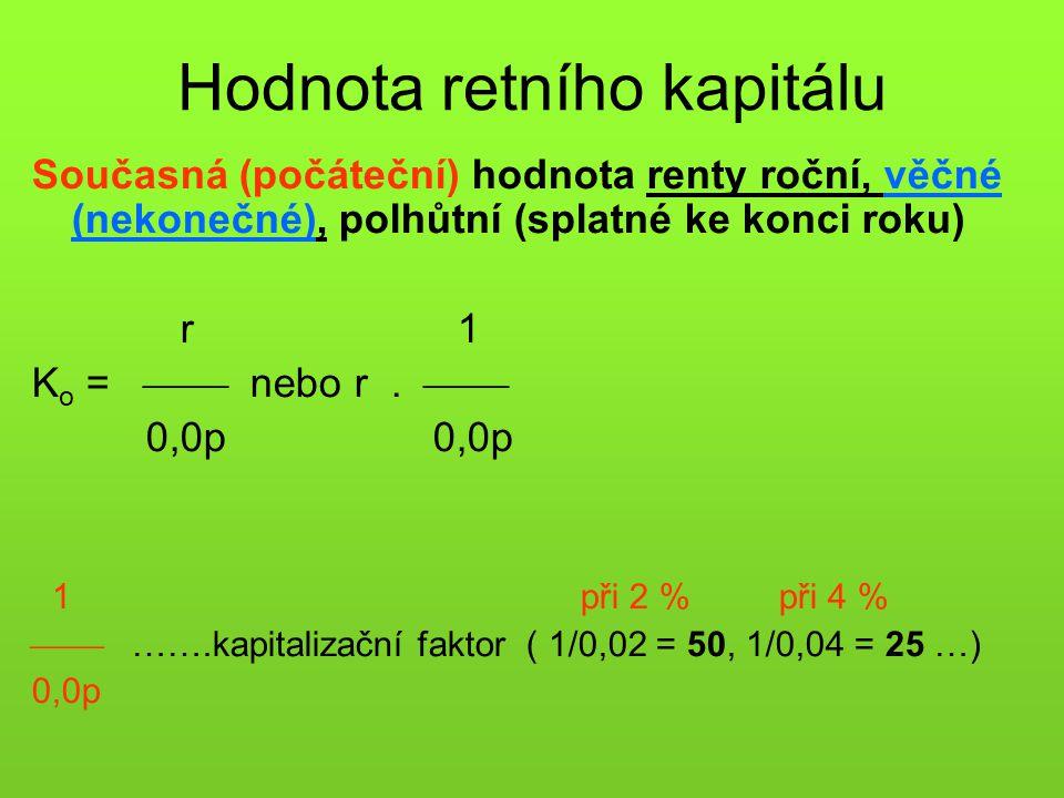 Hodnota retního kapitálu Současná (počáteční) hodnota renty roční, věčné (nekonečné), polhůtní (splatné ke konci roku) r 1 K o =  nebo r.  0,0p 0,