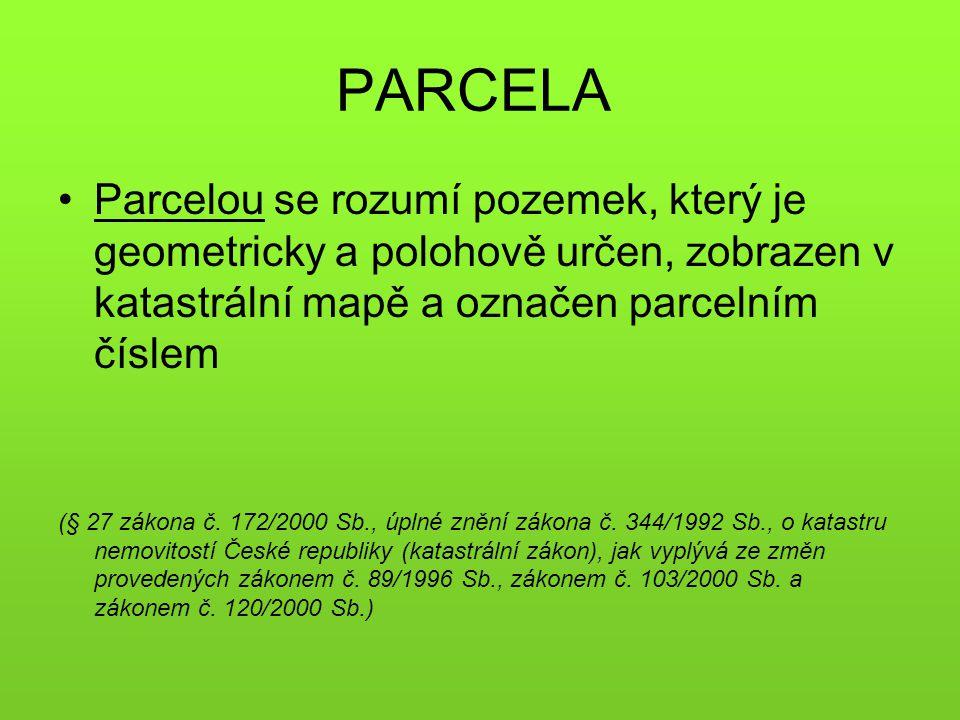 PARCELA •Parcelou se rozumí pozemek, který je geometricky a polohově určen, zobrazen v katastrální mapě a označen parcelním číslem (§ 27 zákona č. 172