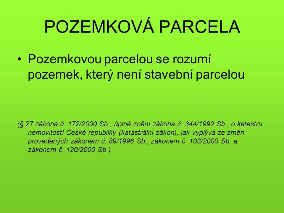 POZEMKOVÁ PARCELA •Pozemkovou parcelou se rozumí pozemek, který není stavební parcelou (§ 27 zákona č. 172/2000 Sb., úplné znění zákona č. 344/1992 Sb
