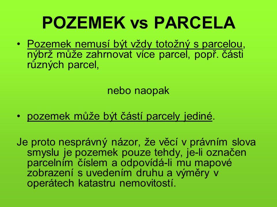 POZEMEK vs PARCELA •Pozemek nemusí být vždy totožný s parcelou, nýbrž může zahrnovat více parcel, popř. části různých parcel, nebo naopak •pozemek můž