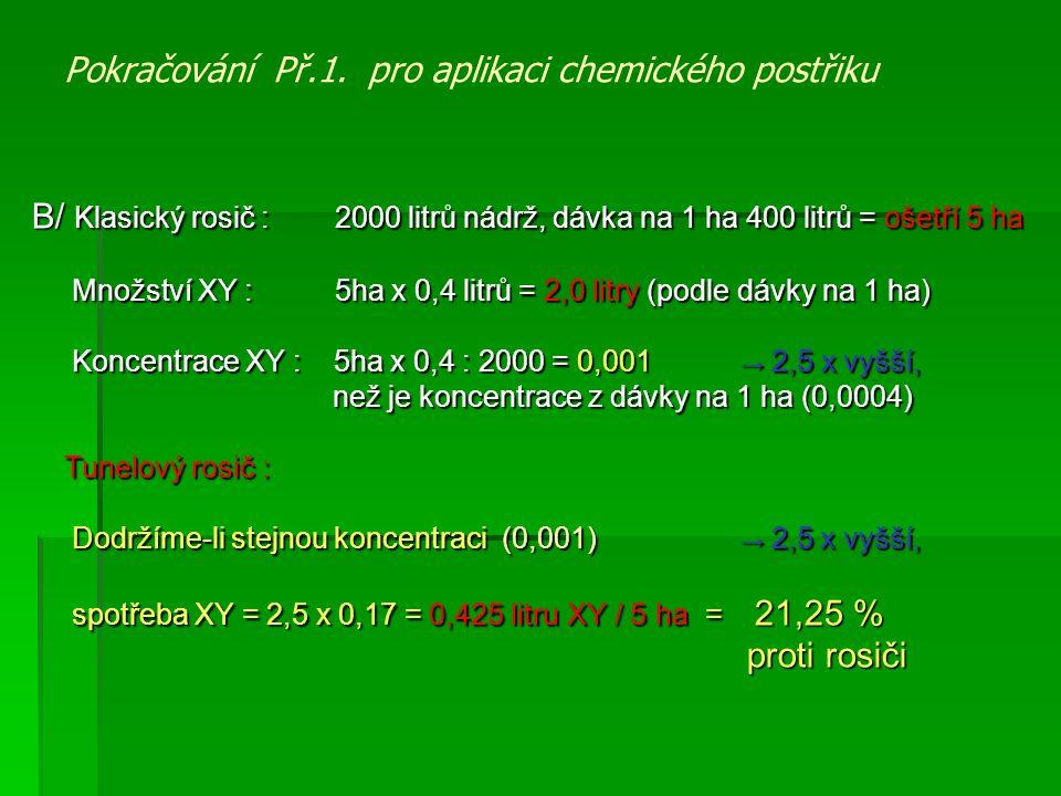 Pokračování Př.1. pro aplikaci chemického postřiku B/ Klasický rosič : 2000 litrů nádrž, dávka na 1 ha 400 litrů = ošetří 5 ha Množství XY : 5ha x 0,4