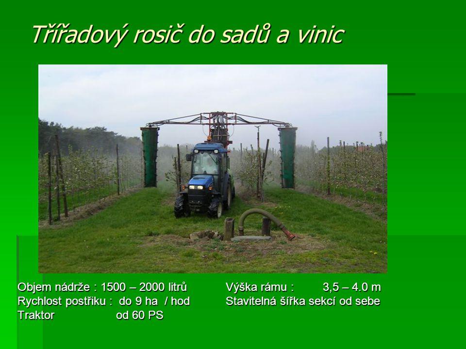 Třířadový rosič do sadů a vinic Objem nádrže : 1500 – 2000 litrů Výška rámu : 3,5 – 4.0 m Rychlost postřiku : do 9 ha / hod Stavitelná šířka sekcí od