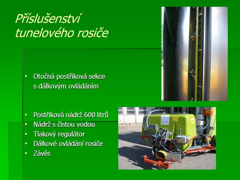 Příslušenství tunelového rosiče  Otočná postřiková sekce s dálkovým ovládáním  Postřiková nádrž 600 litrů  Nádrž s čistou vodou  Tlakový regulátor