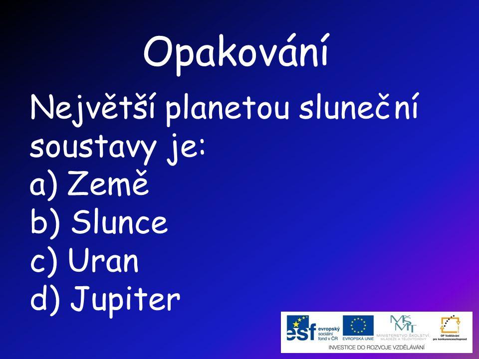 Opakování Největší planetou sluneční soustavy je: a) Země b) Slunce c) Uran d) Jupiter