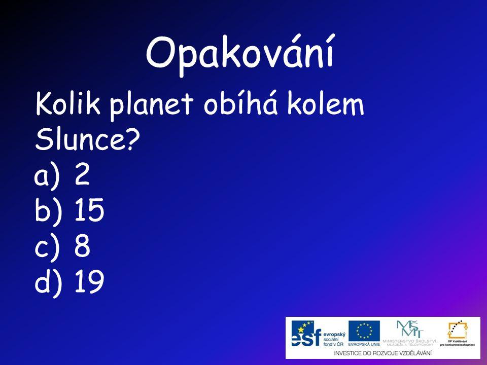 Opakování Kolik planet obíhá kolem Slunce? a)2 b)15 c)8 d)19