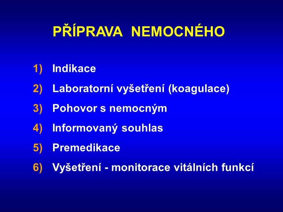 PŘÍPRAVA NEMOCNÉHO 1)Indikace 2)Laboratorní vyšetření (koagulace) 3)Pohovor s nemocným 4)Informovaný souhlas 5)Premedikace 6)Vyšetření - monitorace vi