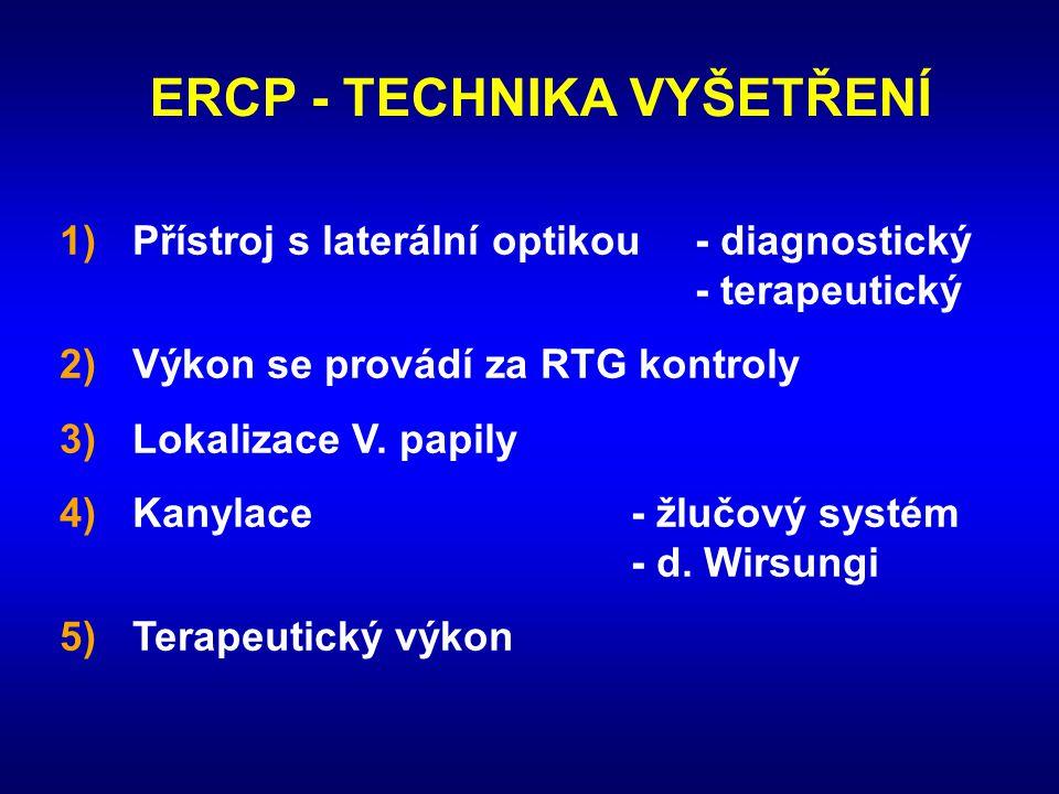 ERCP - TECHNIKA VYŠETŘENÍ 1)Přístroj s laterální optikou- diagnostický - terapeutický 2)Výkon se provádí za RTG kontroly 3)Lokalizace V. papily 4)Kany