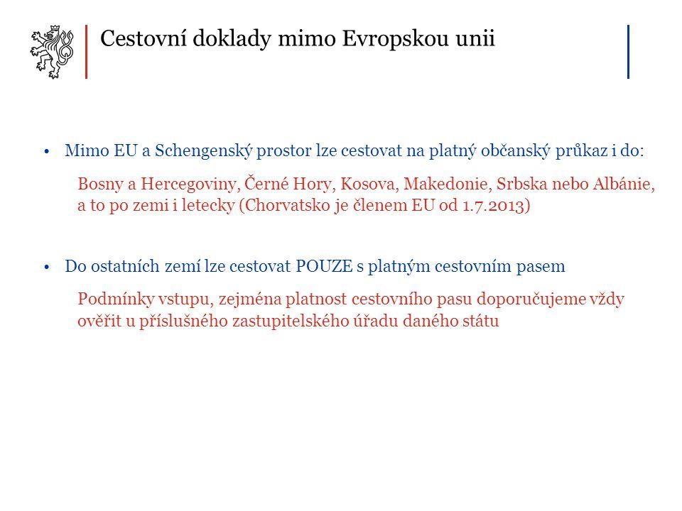 Cestovní doklady mimo Evropskou unii •Mimo EU a Schengenský prostor lze cestovat na platný občanský průkaz i do: Bosny a Hercegoviny, Černé Hory, Kosova, Makedonie, Srbska nebo Albánie, a to po zemi i letecky (Chorvatsko je členem EU od 1.7.2013) •Do ostatních zemí lze cestovat POUZE s platným cestovním pasem Podmínky vstupu, zejména platnost cestovního pasu doporučujeme vždy ověřit u příslušného zastupitelského úřadu daného státu