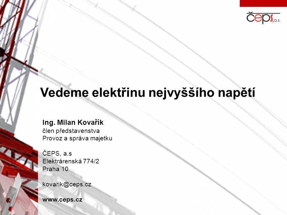 Vedeme elektřinu nejvyššího napětí Ing. Milan Kovařík člen představenstva Provoz a správa majetku ČEPS, a.s Elektrárenská 774/2 Praha 10 kovarik@ceps.