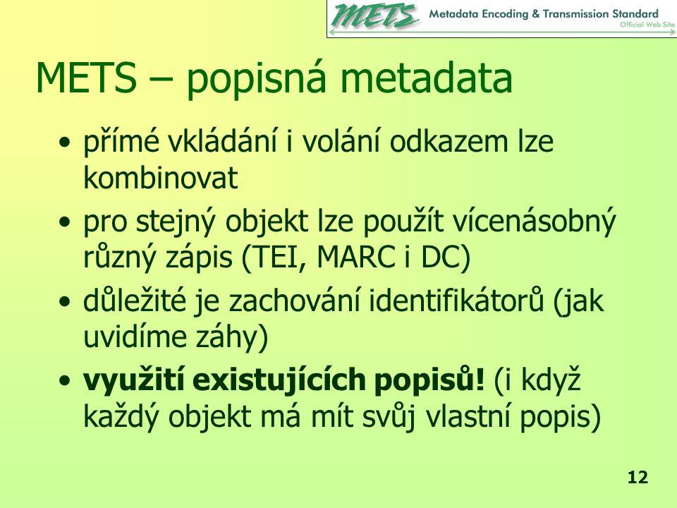 12 METS – popisná metadata •přímé vkládání i volání odkazem lze kombinovat •pro stejný objekt lze použít vícenásobný různý zápis (TEI, MARC i DC) •důležité je zachování identifikátorů (jak uvidíme záhy) •využití existujících popisů.