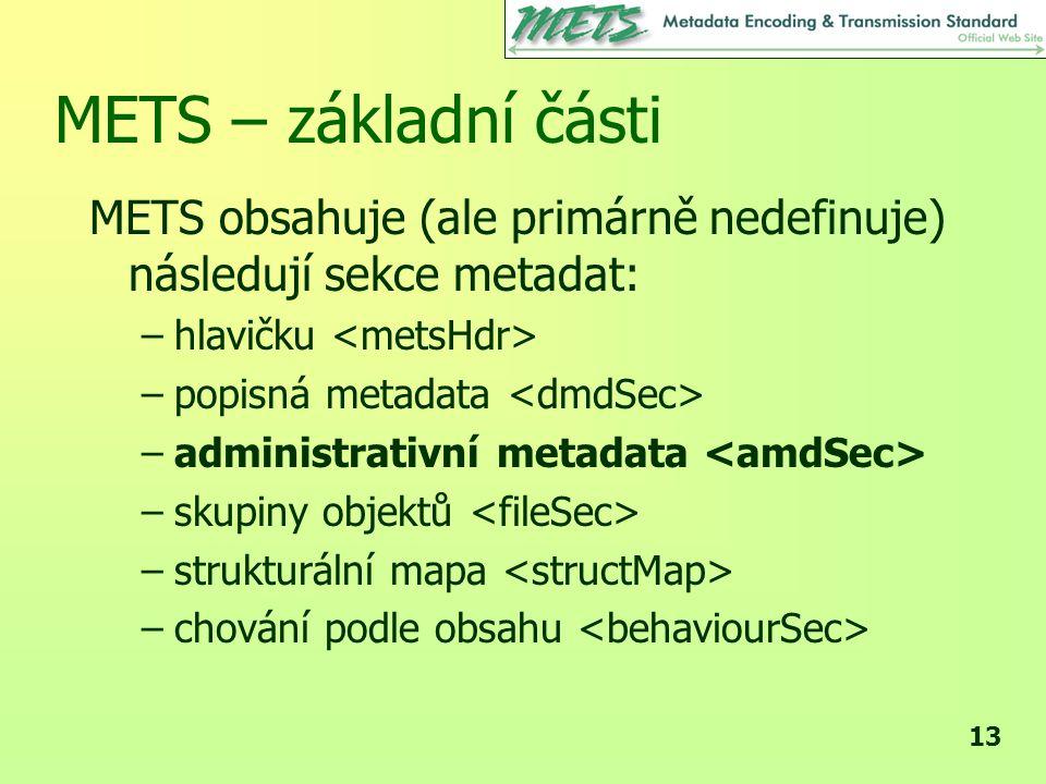 13 METS – základní části METS obsahuje (ale primárně nedefinuje) následují sekce metadat: –hlavičku –popisná metadata –administrativní metadata –skupiny objektů –strukturální mapa –chování podle obsahu