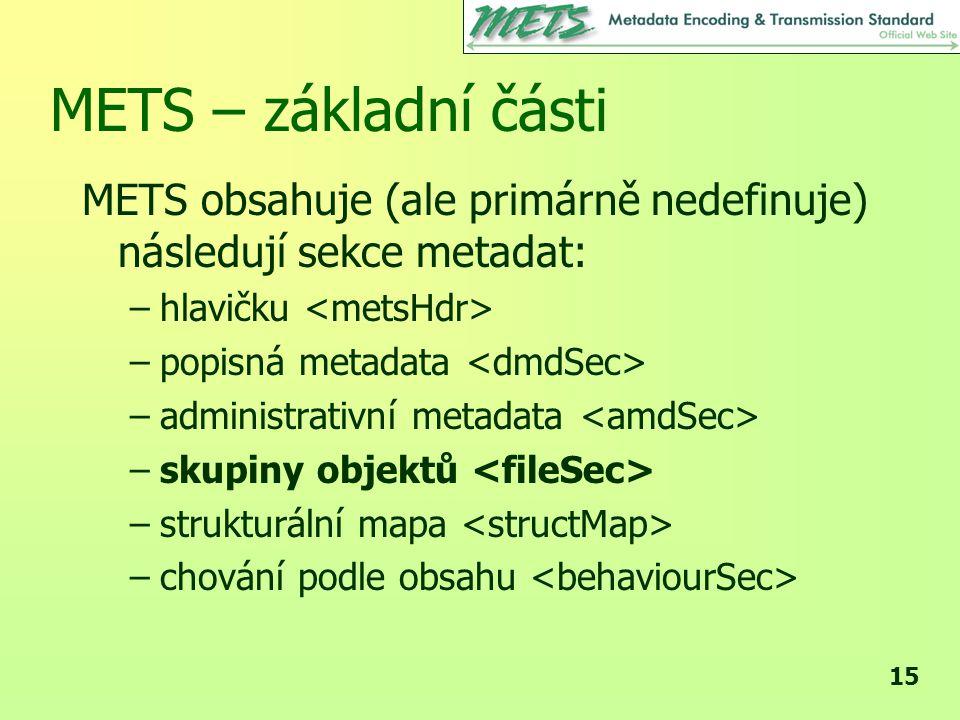 15 METS – základní části METS obsahuje (ale primárně nedefinuje) následují sekce metadat: –hlavičku –popisná metadata –administrativní metadata –skupiny objektů –strukturální mapa –chování podle obsahu