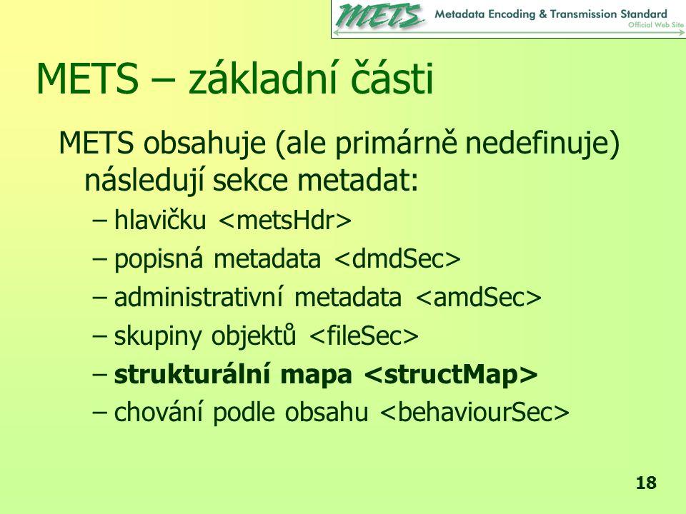 18 METS – základní části METS obsahuje (ale primárně nedefinuje) následují sekce metadat: –hlavičku –popisná metadata –administrativní metadata –skupiny objektů –strukturální mapa –chování podle obsahu