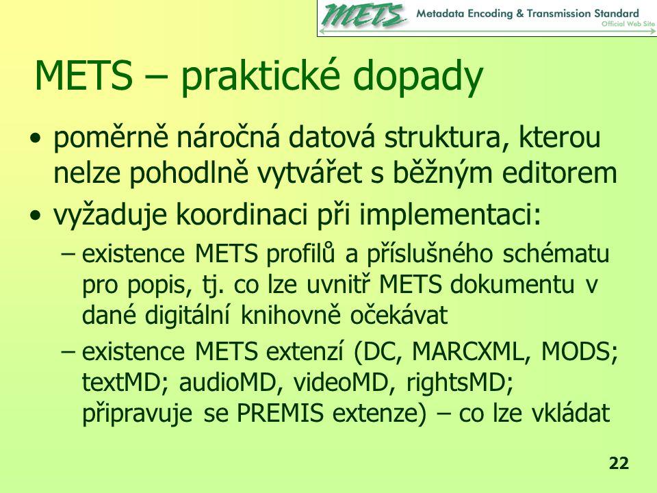 22 METS – praktické dopady •poměrně náročná datová struktura, kterou nelze pohodlně vytvářet s běžným editorem •vyžaduje koordinaci při implementaci: –existence METS profilů a příslušného schématu pro popis, tj.