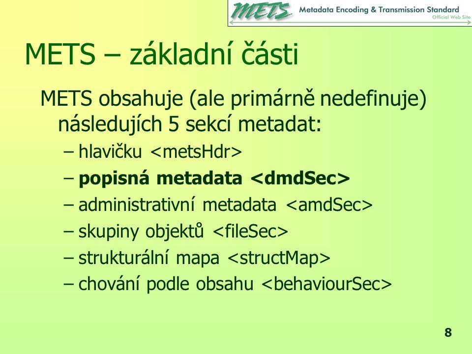 9 METS – základní části METSHeader Administrative metadata File Inventory Structure map Descriptive metadata Behavioral metadata optional required optional převzato z prezentace Smith MacKenzie (MIT, 2003)