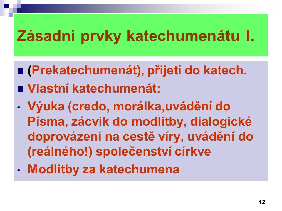 12 Zásadní prvky katechumenátu I.  (Prekatechumenát), přijetí do katech.  Vlastní katechumenát: • Výuka (credo, morálka,uvádění do Písma, zácvik do