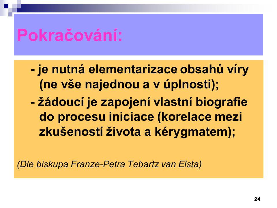 24 Pokračování: - je nutná elementarizace obsahů víry (ne vše najednou a v úplnosti); - žádoucí je zapojení vlastní biografie do procesu iniciace (kor