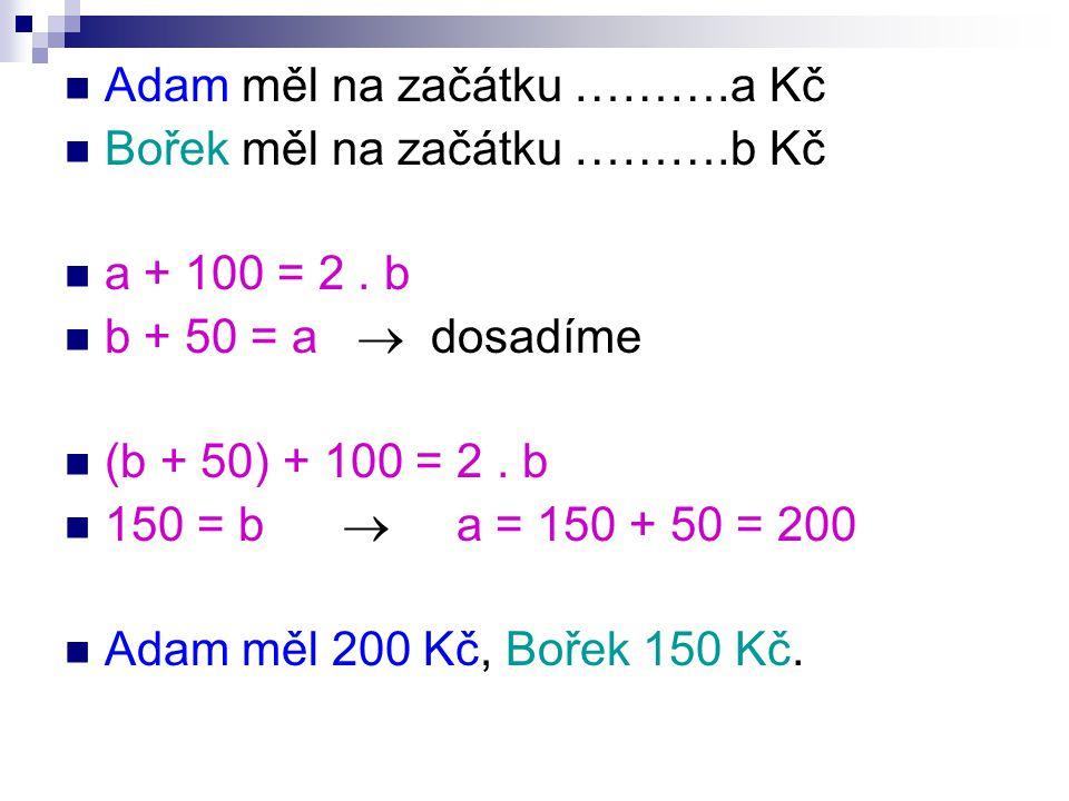  Adam měl na začátku ……….a Kč  Bořek měl na začátku ……….b Kč  a + 100 = 2.
