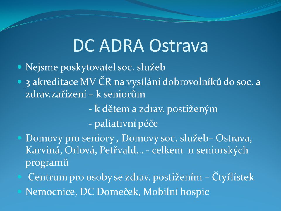 DC ADRA Ostrava  Nejsme poskytovatel soc. služeb  3 akreditace MV ČR na vysílání dobrovolníků do soc. a zdrav.zařízení – k seniorům - k dětem a zdra