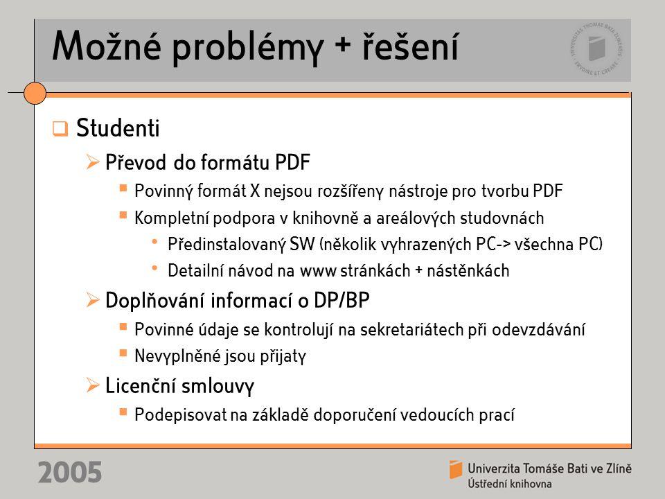 2005 Možné problémy + řešení  Studenti  Převod do formátu PDF  Povinný formát X nejsou rozšířeny nástroje pro tvorbu PDF  Kompletní podpora v knihovně a areálových studovnách • Předinstalovaný SW (několik vyhrazených PC-> všechna PC) • Detailní návod na www stránkách + nástěnkách  Doplňování informací o DP/BP  Povinné údaje se kontrolují na sekretariátech při odevzdávání  Nevyplněné jsou přijaty  Licenční smlouvy  Podepisovat na základě doporučení vedoucích prací