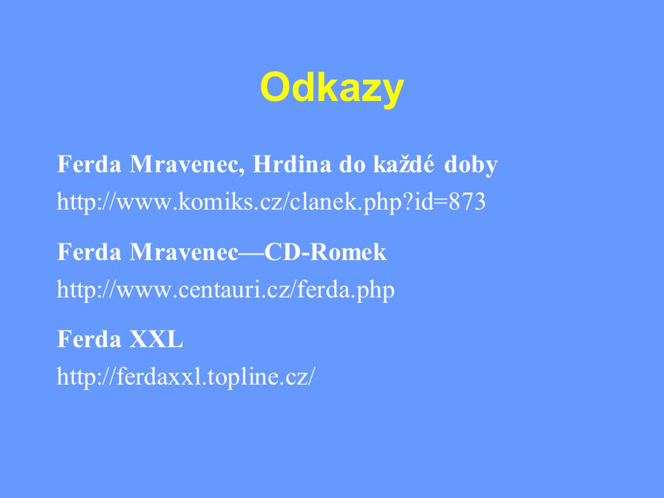 Odkazy Ferda Mravenec, Hrdina do každé doby http://www.komiks.cz/clanek.php?id=873 Ferda Mravenec—CD-Romek http://www.centauri.cz/ferda.php Ferda XXL