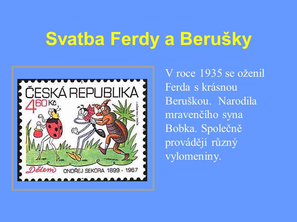 Svatba Ferdy a Berušky V roce 1935 se oženil Ferda s krásnou Beruškou. Narodila mravenčího syna Bobka. Společně provádějí různý vylomeniny.