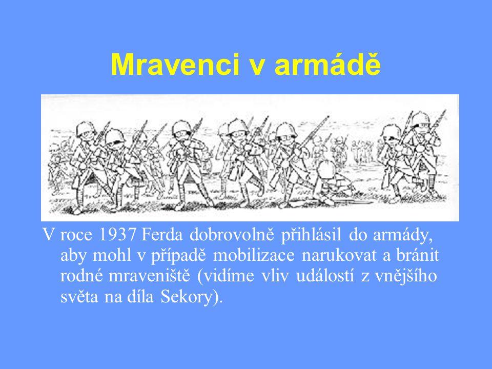 Mravenci v armádě V roce 1937 Ferda dobrovolně přihlásil do armády, aby mohl v případě mobilizace narukovat a bránit rodné mraveniště (vidíme vliv udá