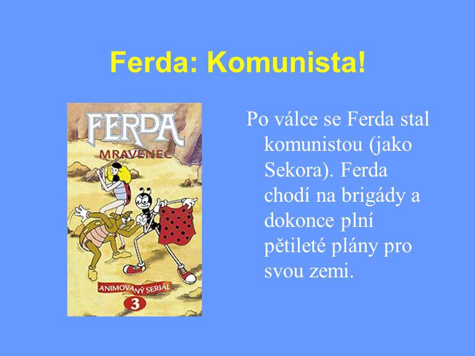 Ferda: Komunista! Po válce se Ferda stal komunistou (jako Sekora). Ferda chodí na brigády a dokonce plní pětileté plány pro svou zemi.
