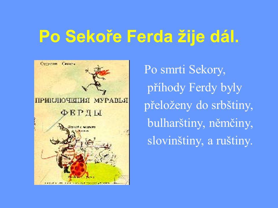 Po Sekoře Ferda žije dál. Po smrti Sekory, příhody Ferdy byly přeloženy do srbštiny, bulharštiny, němčiny, slovinštiny, a ruštiny.