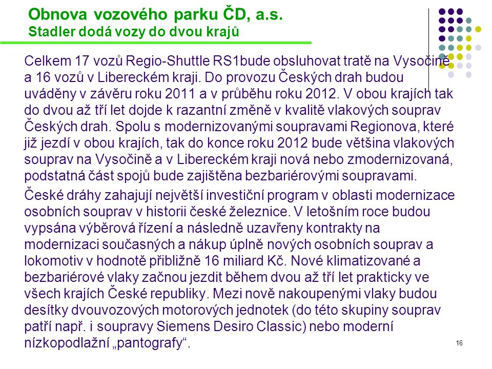 Obnova vozového parku ČD, a.s. Stadler dodá vozy do dvou krajů Celkem 17 vozů Regio-Shuttle RS1bude obsluhovat tratě na Vysočině a 16 vozů v Liberecké