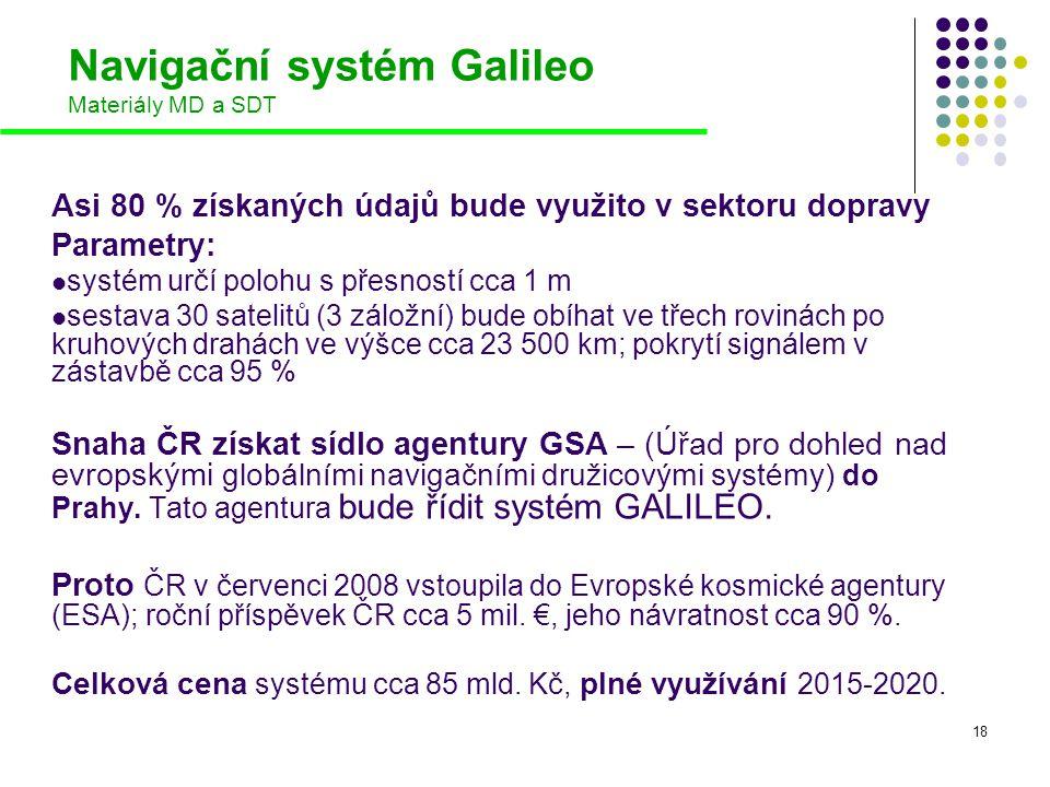 18 Navigační systém Galileo Materiály MD a SDT Asi 80 % získaných údajů bude využito v sektoru dopravy Parametry:  systém určí polohu s přesností cca
