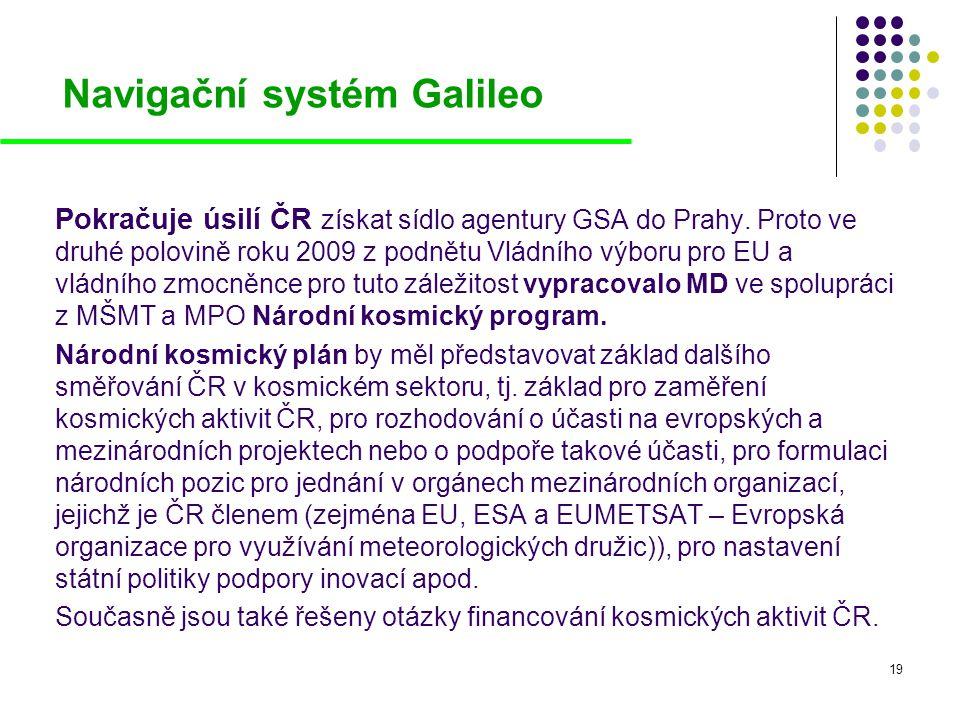 19 Navigační systém Galileo Pokračuje úsilí ČR získat sídlo agentury GSA do Prahy. Proto ve druhé polovině roku 2009 z podnětu Vládního výboru pro EU