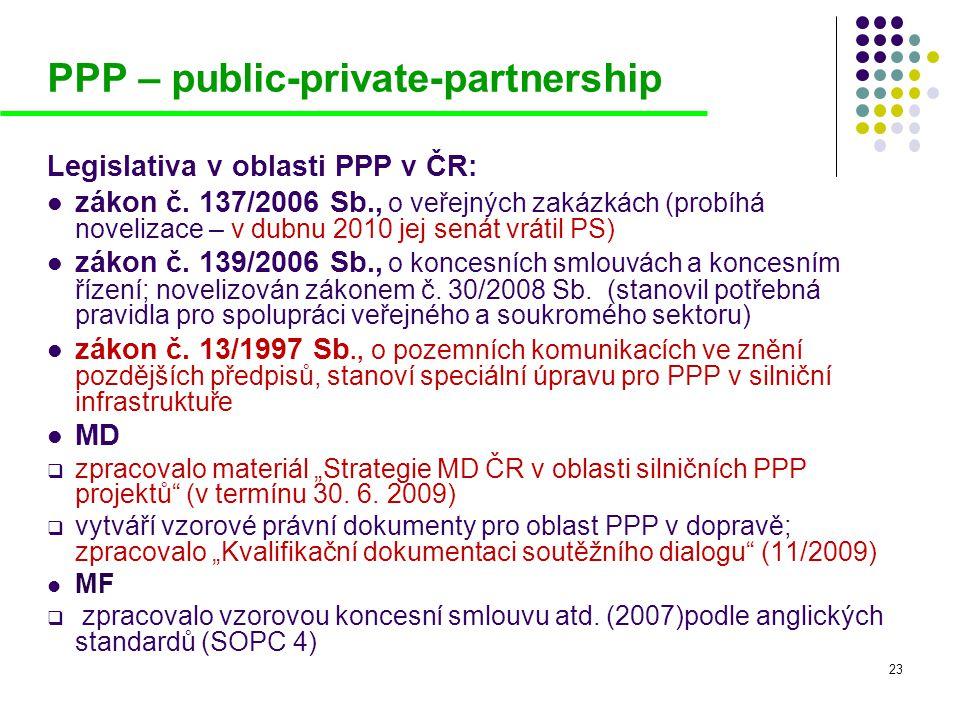 23 PPP – public-private-partnership Legislativa v oblasti PPP v ČR:  zákon č. 137/2006 Sb., o veřejných zakázkách (probíhá novelizace – v dubnu 2010