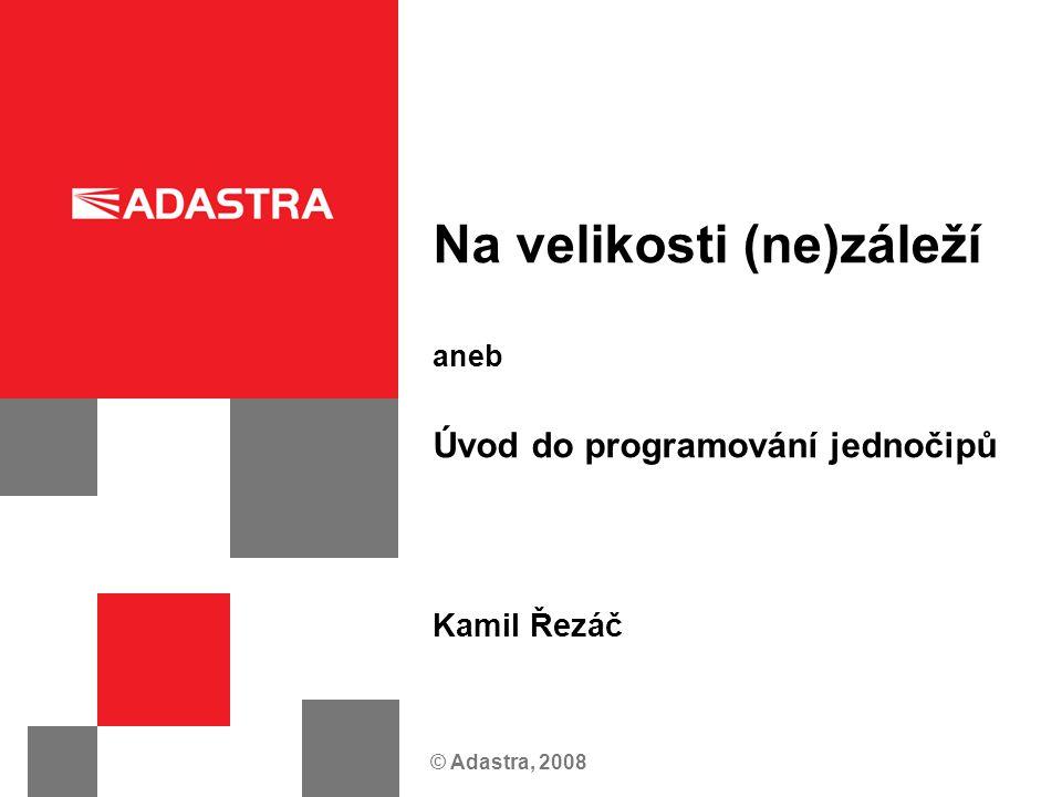 © Adastra, 2008 Na velikosti (ne)záleží aneb Úvod do programování jednočipů Kamil Řezáč