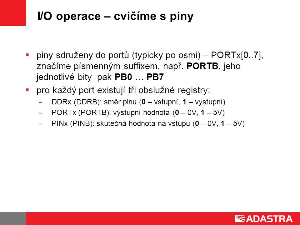 I/O operace – cvičíme s piny  piny sdruženy do portů (typicky po osmi) – PORTx[0..7], značíme písmenným suffixem, např.