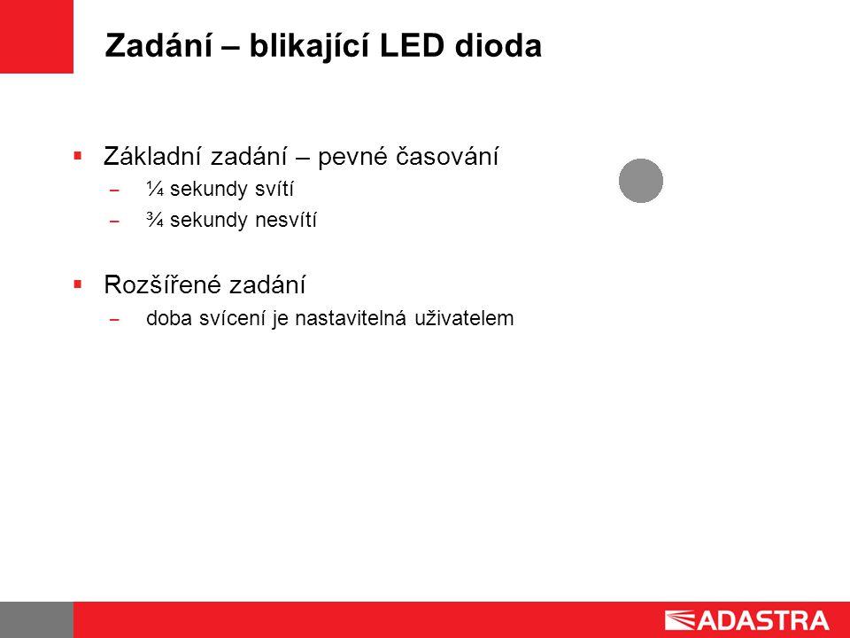 Zadání – blikající LED dioda  Základní zadání – pevné časování ̶ ¼ sekundy svítí ̶ ¾ sekundy nesvítí  Rozšířené zadání ̶ doba svícení je nastavitelná uživatelem