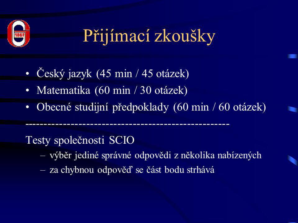 Přijímací zkoušky •Český jazyk (45 min / 45 otázek) •Matematika (60 min / 30 otázek) •Obecné studijní předpoklady (60 min / 60 otázek) ----------------------------------------------------- Testy společnosti SCIO –výběr jediné správné odpovědi z několika nabízených –za chybnou odpověď se část bodu strhává