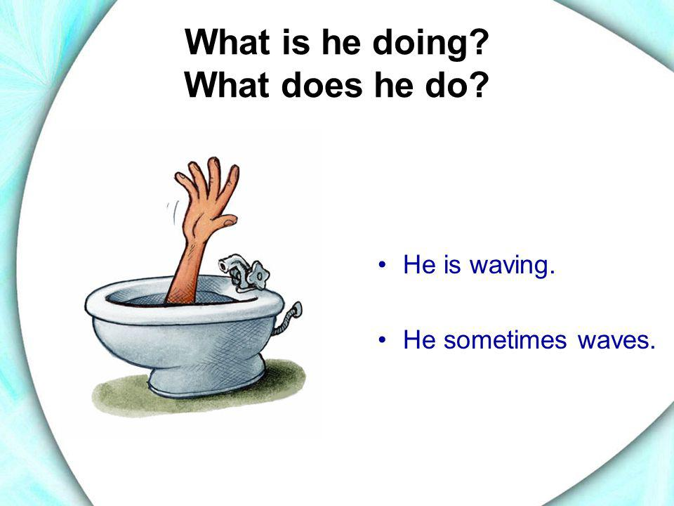 What is he doing? What does he do? •He is waving. •He sometimes waves.