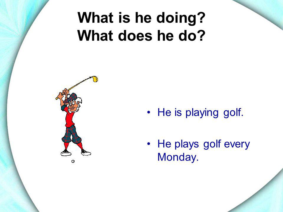 What is he doing? What does he do? •He is playing golf. •He plays golf every Monday.