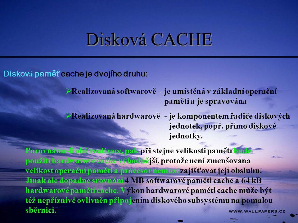 Disková CACHE Diskov á paměť cache je dvojího druhu:  Realizovaná softwarově - je umístěná v základní operační paměti a je spravována  Realizovaná h