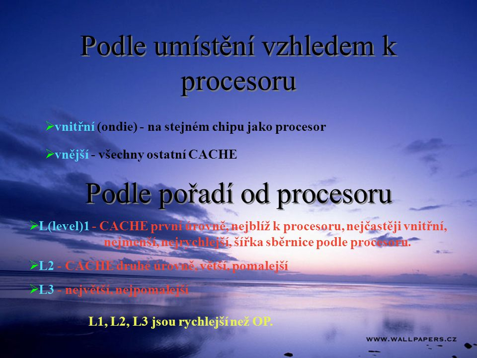 Podle umístění vzhledem k procesoru  vnitřní (ondie) - na stejném chipu jako procesor  vnější - všechny ostatní CACHE Podle pořadí od procesoru  L(